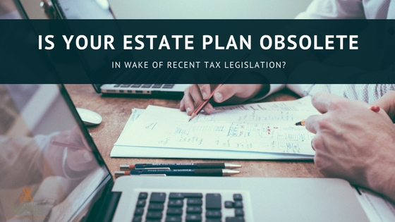 , Is Your Estate Plan Obsolete in Wake of Recent Tax Legislation?