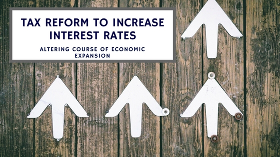 , Tax reform to increase interest rates, altering course of economic expansion