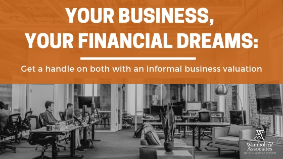 , Your business, your financial dreams: Get a handle on both with an informal valuation