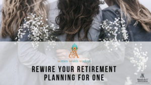 , Women, Wealth & Wisdom: ReWIRE your retirement planning for one